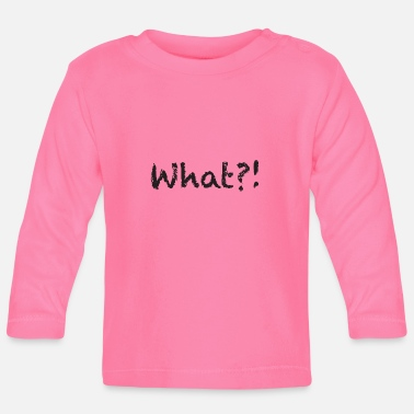 What What ?! - Baby Longsleeve Shirt