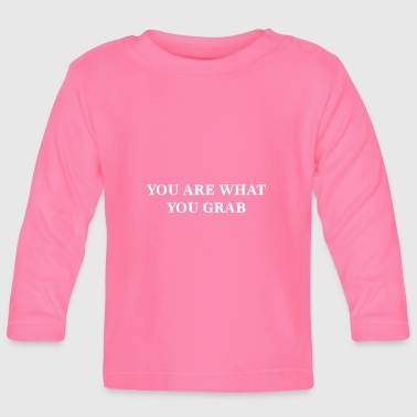 YOU ARE WHAT YOU GRAB - Baby Long Sleeve T-Shirt