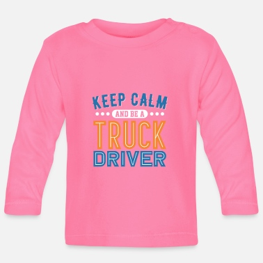 Semitruck Keep Calm And Be A Truck Driver - Baby Longsleeve Shirt