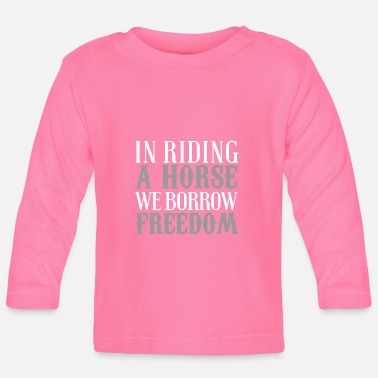 Ride A Horse In Riding a Horse We Borrow Freedom - Baby Longsleeve Shirt