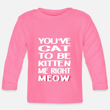 Pussy Cat To Be Kitten Me Right Meow - Baby Long Sleeve T-Shirt