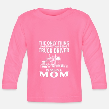 The Only Thing I Love More Than Being Trucker Mom - Baby Longsleeve Shirt