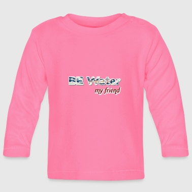 Water Be water - Baby Long Sleeve T-Shirt