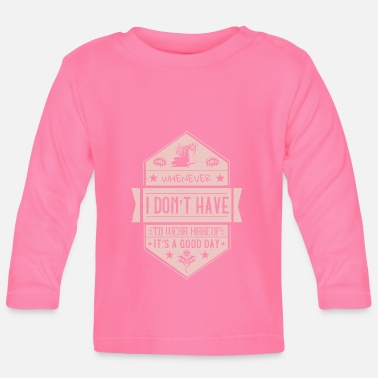 Do You Makeup - When I don't have to wear makeup - Baby Longsleeve Shirt