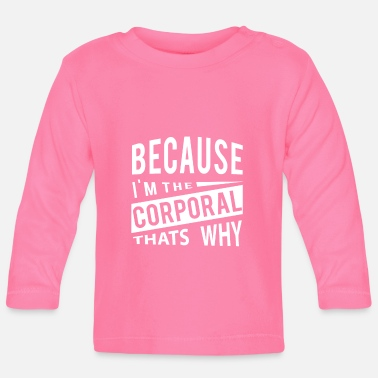 Because Im The Corporal Thats Why - Baby Longsleeve Shirt