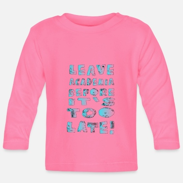 Leave Academia Leave Academia before its too late - Baby Longsleeve Shirt