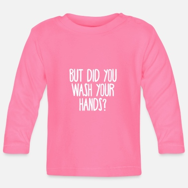 But did you wash your hands? Hygiene saves lifes - Baby Longsleeve Shirt