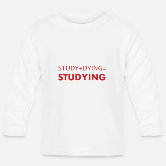 Gift Idea Baby Clothes - Study + Dying = Studying Student Studies Uni - Baby Longsleeve Shirt white