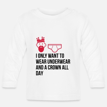 Unemployed Underwear I want to wear only underwear and a crown - Baby Longsleeve Shirt