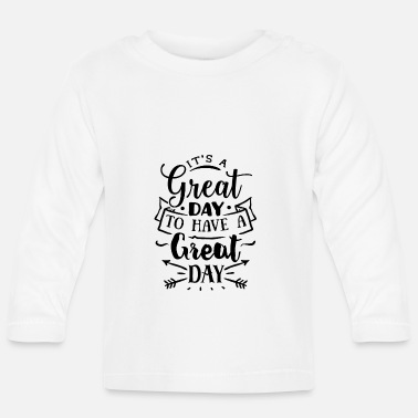 Great Day It's a great day to have a great day - Baby Longsleeve Shirt