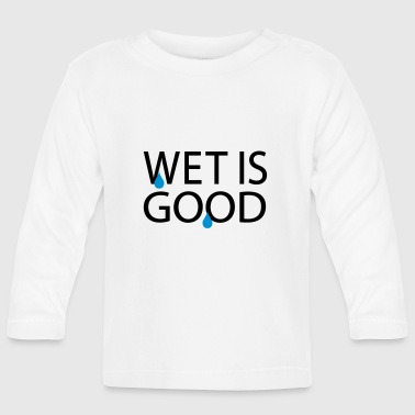 Wet Wet is good - Baby Long Sleeve T-Shirt