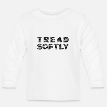 Softly Tread Softly Gentle Treading Sayings Humor - Baby Longsleeve Shirt