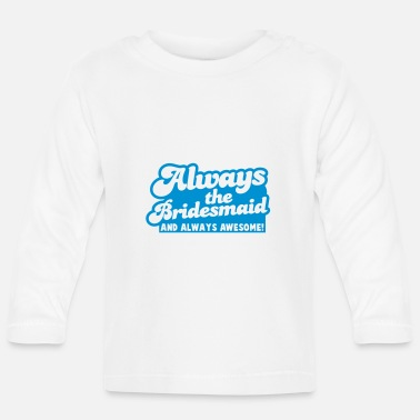 Always always the bridesmaid and ALWAYS AWESOME! - Baby Longsleeve Shirt