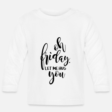 Oh Friday let me hug you - Baby Longsleeve Shirt