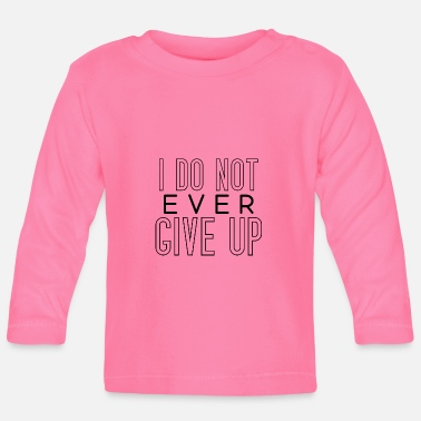 i don't ever give up never give up saying - Baby Longsleeve Shirt