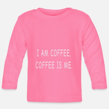 I Am Coffee, Coffee, Is Me - Baby Longsleeve Shirt