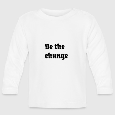 Be the change - Baby Long Sleeve T-Shirt