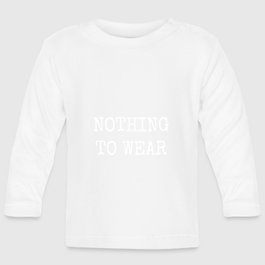 NOTHING TO WEAR - Baby Long Sleeve T-Shirt