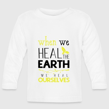 When we heal the earth we heal ourselves - Baby Long Sleeve T-Shirt
