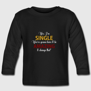 Yes, I'm single You have to be AMazing about this - Baby Long Sleeve T-Shirt