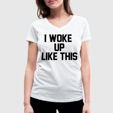 I Woke Up Like This I woke up like this - Women's Organic V-Neck T-Shirt by Stanley & Stella