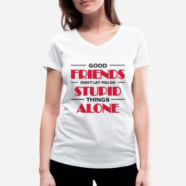 Quotes Good friends don't let you do stupid things - Women's Organic V-Neck T-Shirt