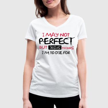 I'm not perfect but Jesus thinks I'm to die for - Women's Organic V-Neck T-Shirt by Stanley & Stella