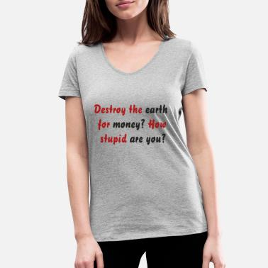 Destroy the earth for money? How stupid are you? - Women's Organic V-Neck T-Shirt