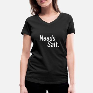 Salt Needs Salt - Needs salt - Women's Organic V-Neck T-Shirt