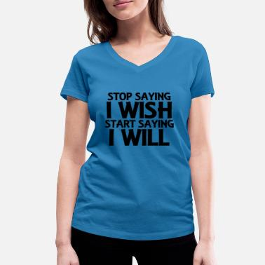 Stop Wishing Stop saying I wish... - Women's Organic V-Neck T-Shirt by Stanley & Stella
