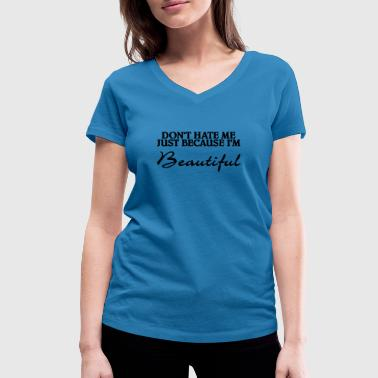 Beautiful Because Don't hate me just because I'm beautiful - Women's Organic V-Neck T-Shirt by Stanley & Stella