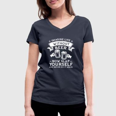 Imagine life without beer now slap yourself  - Women's Organic V-Neck T-Shirt by Stanley & Stella