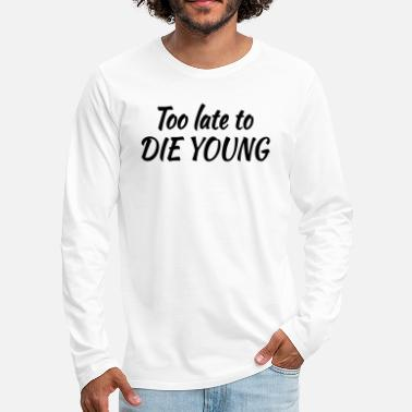 To Too late to die young - Premium langærmet T-shirt mænd