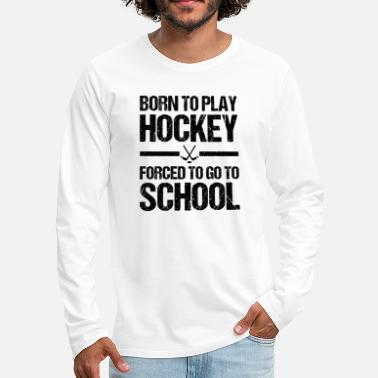 Hockey Born To Play Hockey Forced To go School Eishockey - Männer Premium Langarmshirt
