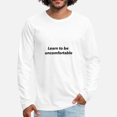 Wohlhabend learn to be uncomfortable - Männer Premium Langarmshirt