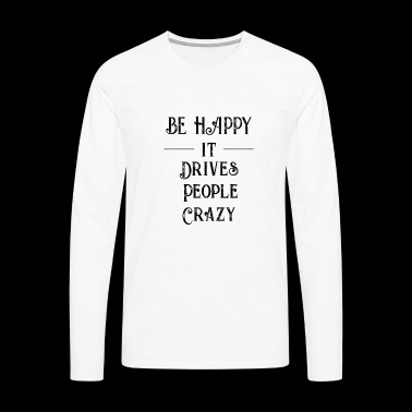 Be happy it drives people crazy - Geschenkidee - Männer Premium Langarmshirt