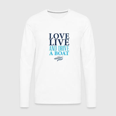 Love live and drive a boat - Men's Premium Longsleeve Shirt
