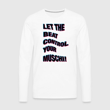 LET THE BEAT CONTROL YOUR MUSCHI! - Männer Premium Langarmshirt