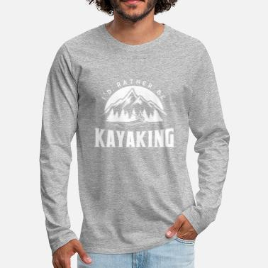 Kayaking I'd rather be kayaking - kayak kayak kayaker - Men's Premium Longsleeve Shirt