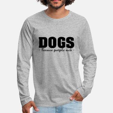 DOGS - BECAUSE PEOPLE SUCK - Men's Premium Longsleeve Shirt