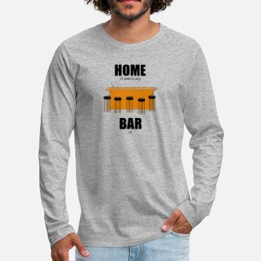 Bar Bar pub counter drinking home is where my bar is - Men's Premium Longsleeve Shirt