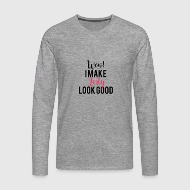 40th Birthday: Wow! I Make Forty Look Good - Men's Premium Longsleeve Shirt