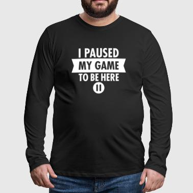 I Paused My Game To Be Here - Männer Premium Langarmshirt