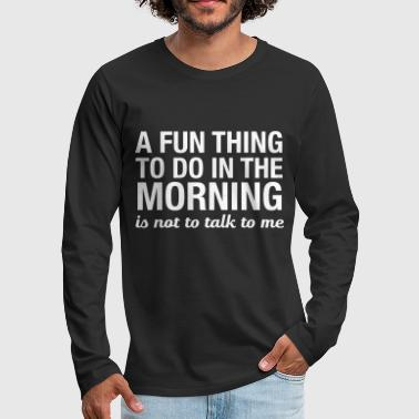 A Fun Thing To Do In The Morning... - Männer Premium Langarmshirt