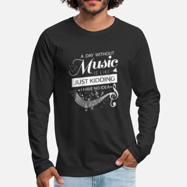 Kids &amp A day without music is like Just Kidding no idea - Men's Premium Longsleeve Shirt