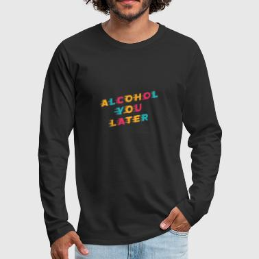 Lustiges Trinken Wortspiel Alcohol You Later - Männer Premium Langarmshirt
