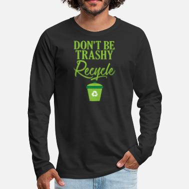 Ecofriendly Don't Be Trashy Recycle Ecofriendly - Men's Premium Longsleeve Shirt