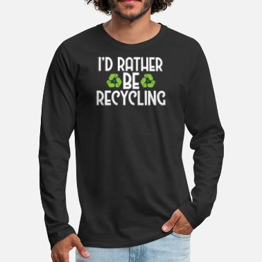 Ecofriendly I'd Rather Be Recycling Ecofriendly Environmental - Men's Premium Longsleeve Shirt