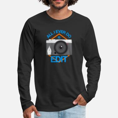 All I Ever Do Is Edit Funny Photographer Editor - Men's Premium Longsleeve Shirt