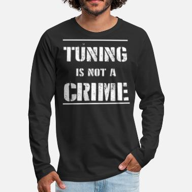 Tuning Tuning Is Not A Crime T-Shirt Geschenk Mechaniker - Männer Premium Langarmshirt